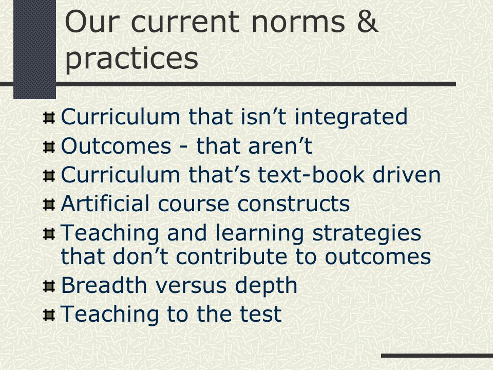 Our current norms & practices Curriculum that isn't integrated Outcomes - that aren't Curriculum that's text-book driven Artificial course constructs Teaching and learning strategies that don't contribute to outcomes Breadth versus depth Teaching to the test