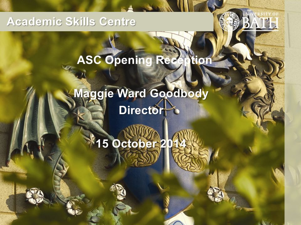 Maggie Ward Goodbody Director 15 October 2014 Academic Skills Centre ASC Opening Reception