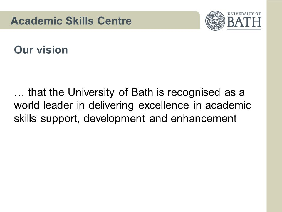 Academic Skills Centre … that the University of Bath is recognised as a world leader in delivering excellence in academic skills support, development