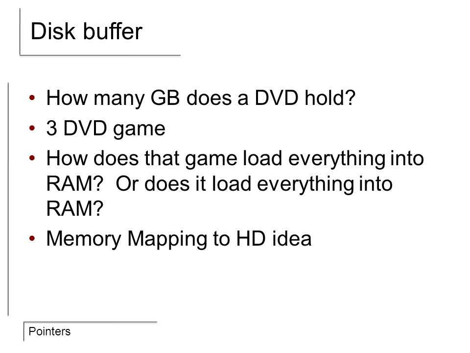 Pointers Disk buffer How many GB does a DVD hold? 3 DVD game How does that game load everything into RAM? Or does it load everything into RAM? Memory