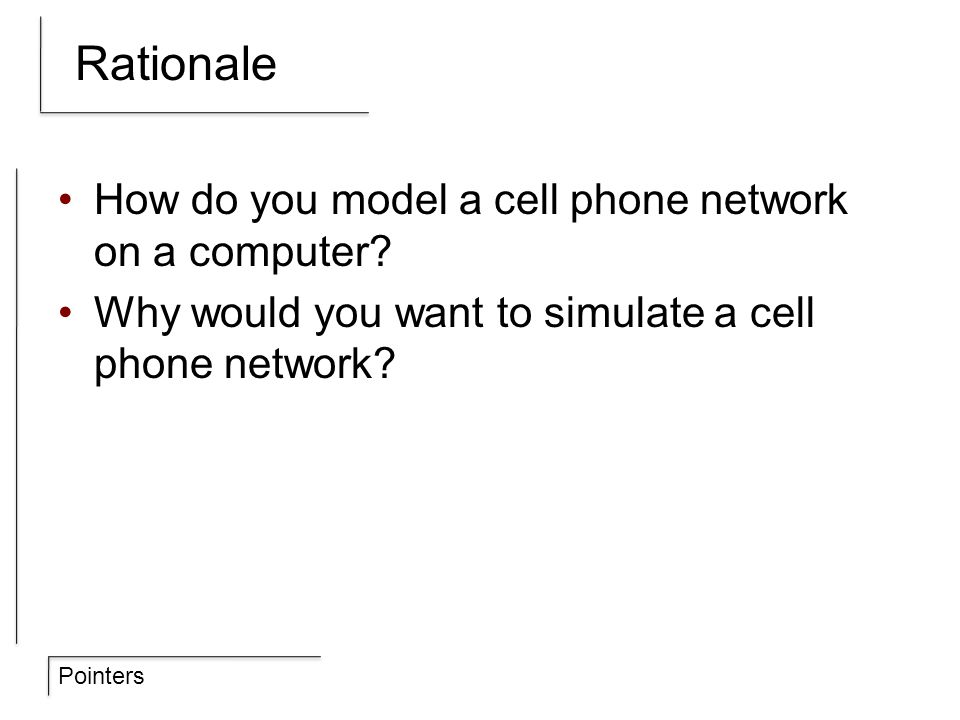 Pointers Rationale How do you model a cell phone network on a computer? Why would you want to simulate a cell phone network?