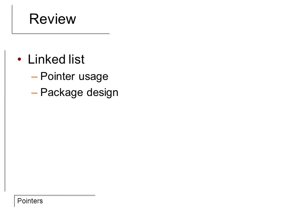 Pointers Review Linked list –Pointer usage –Package design