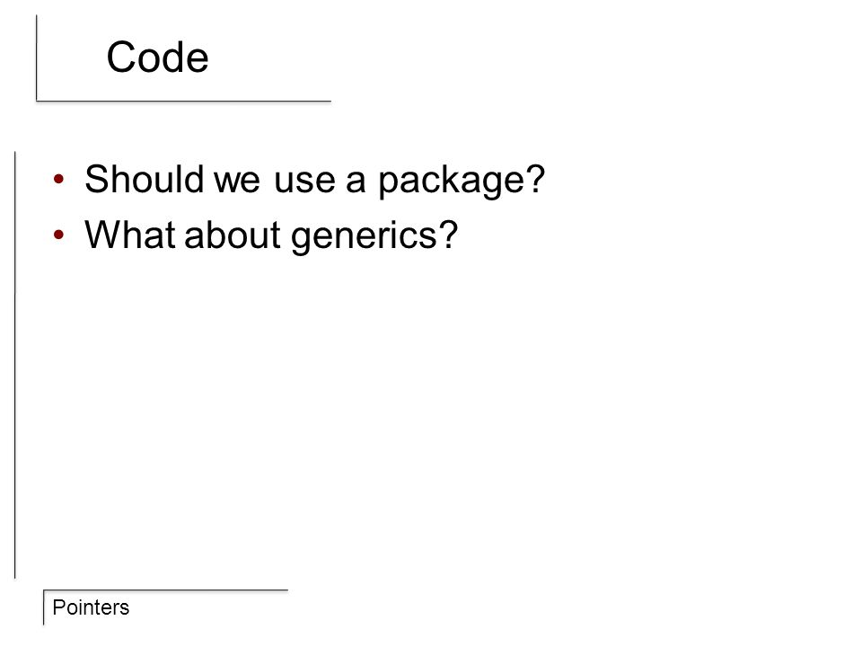 Pointers Code Should we use a package? What about generics?