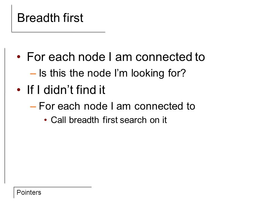 Pointers Breadth first For each node I am connected to –Is this the node I'm looking for? If I didn't find it –For each node I am connected to Call br