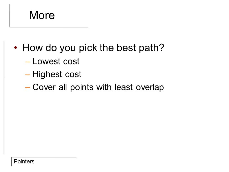 Pointers More How do you pick the best path? –Lowest cost –Highest cost –Cover all points with least overlap