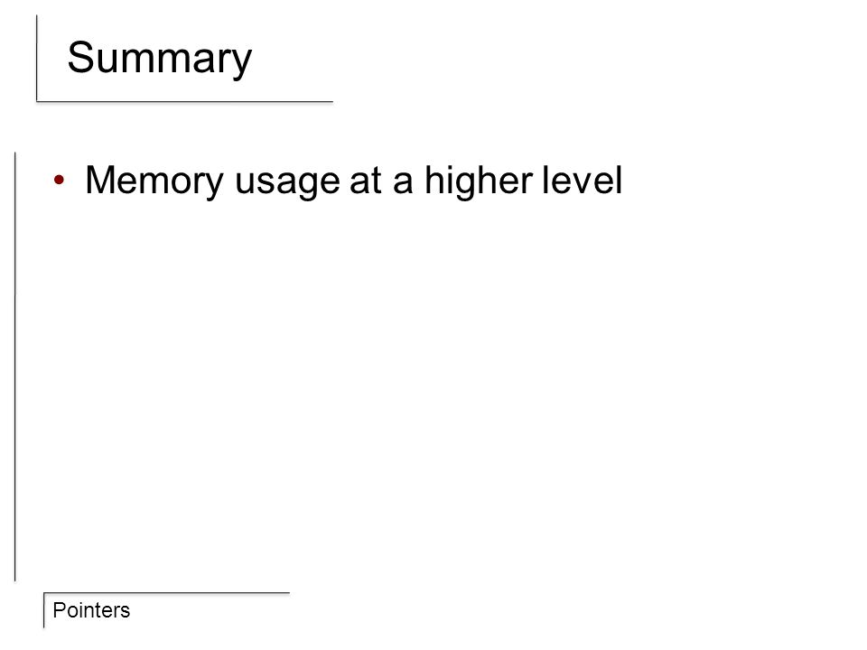 Pointers Summary Memory usage at a higher level
