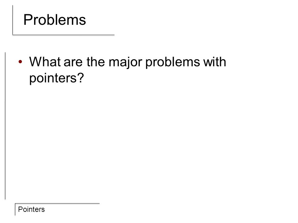 Pointers Problems What are the major problems with pointers?