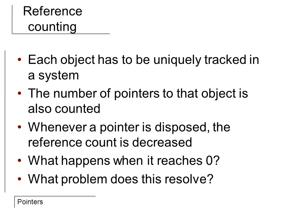 Pointers Reference counting Each object has to be uniquely tracked in a system The number of pointers to that object is also counted Whenever a pointe