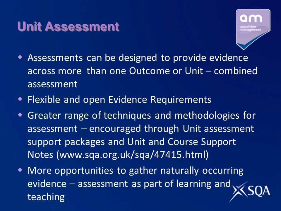 Unit Assessment  Assessments can be designed to provide evidence across more than one Outcome or Unit – combined assessment  Flexible and open Evidence Requirements  Greater range of techniques and methodologies for assessment – encouraged through Unit assessment support packages and Unit and Course Support Notes (www.sqa.org.uk/sqa/47415.html)  More opportunities to gather naturally occurring evidence – assessment as part of learning and teaching