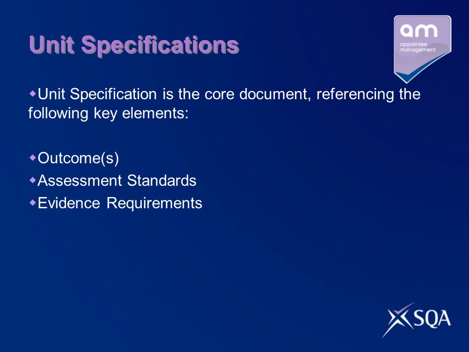 Unit Specifications  Unit Specification is the core document, referencing the following key elements:  Outcome(s)  Assessment Standards  Evidence Requirements