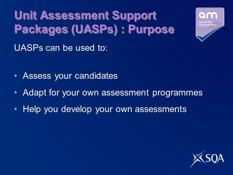 Unit Assessment Support Packages (UASPs) : Purpose UASPs can be used to: Assess your candidates Adapt for your own assessment programmes Help you develop your own assessments