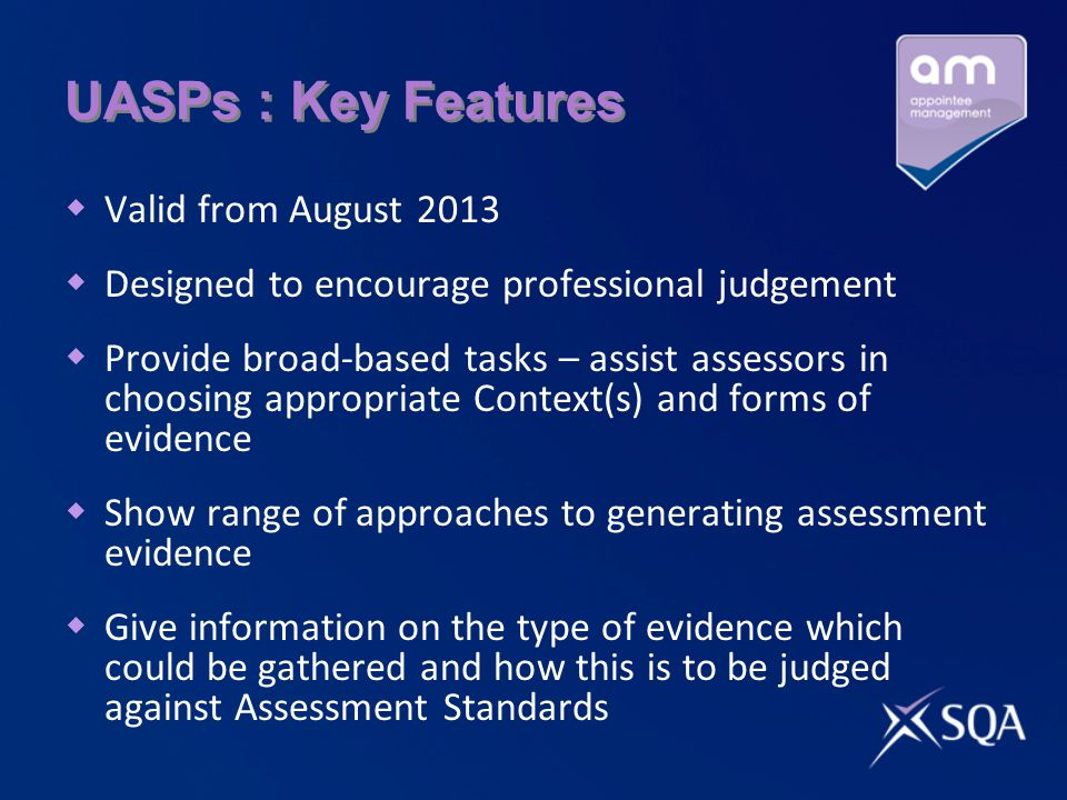 UASPs : Key Features  Valid from August 2013  Designed to encourage professional judgement  Provide broad-based tasks – assist assessors in choosing appropriate Context(s) and forms of evidence  Show range of approaches to generating assessment evidence  Give information on the type of evidence which could be gathered and how this is to be judged against Assessment Standards