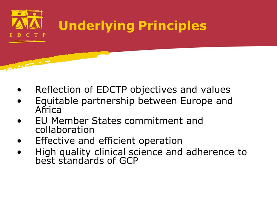 Underlying Principles Reflection of EDCTP objectives and values Equitable partnership between Europe and Africa EU Member States commitment and collaboration Effective and efficient operation High quality clinical science and adherence to best standards of GCP