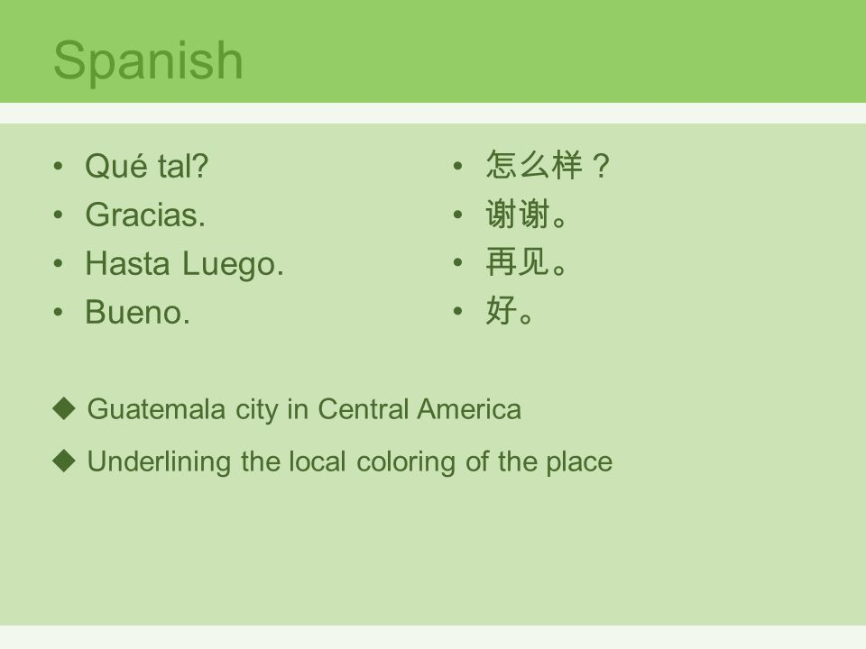  Guatemala city in Central America  Underlining the local coloring of the place Qué tal? Gracias. Hasta Luego. Bueno. Spanish 怎么样? 谢谢。 再见。 好。