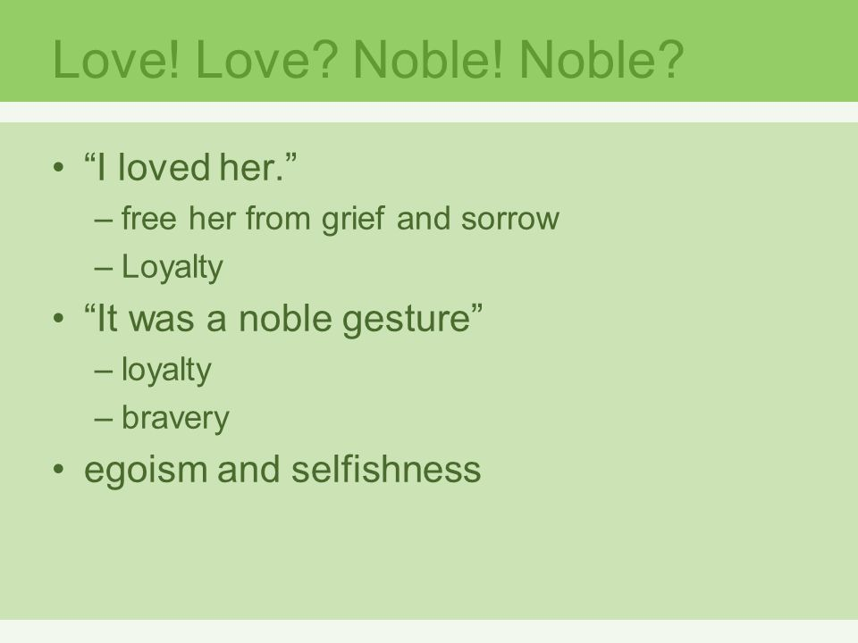 """Love! Love? Noble! Noble? """"I loved her."""" –free her from grief and sorrow –Loyalty """"It was a noble gesture"""" –loyalty –bravery egoism and selfishness"""
