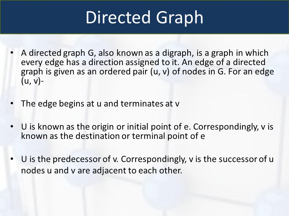 Directed Graph A directed graph G, also known as a digraph, is a graph in which every edge has a direction assigned to it. An edge of a directed graph