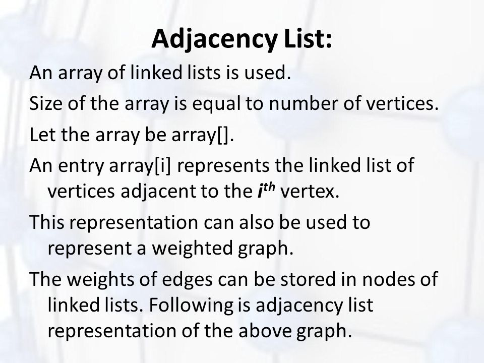 Adjacency List: An array of linked lists is used. Size of the array is equal to number of vertices. Let the array be array[]. An entry array[i] repres