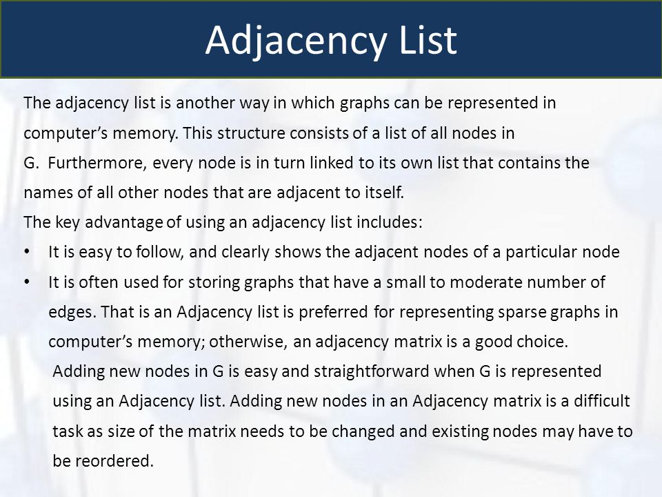 Adjacency List The adjacency list is another way in which graphs can be represented in computer's memory. This structure consists of a list of all nod