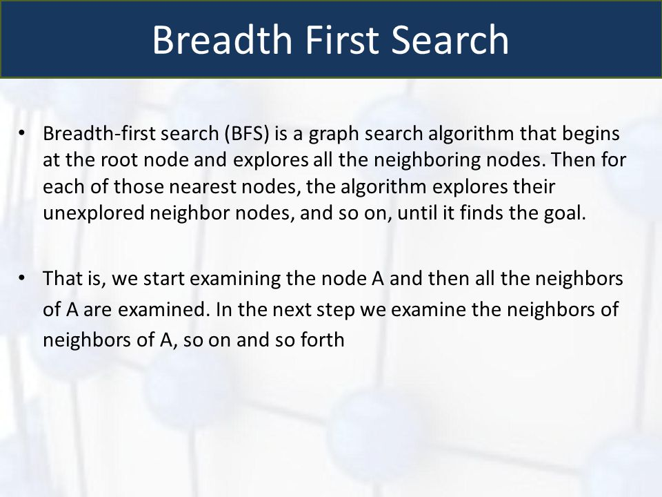 Breadth First Search Breadth-first search (BFS) is a graph search algorithm that begins at the root node and explores all the neighboring nodes. Then