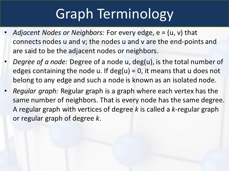 Graph Terminology Adjacent Nodes or Neighbors: For every edge, e = (u, v) that connects nodes u and v; the nodes u and v are the end-points and are sa