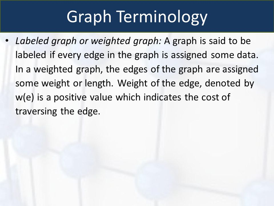 Graph Terminology Labeled graph or weighted graph: A graph is said to be labeled if every edge in the graph is assigned some data. In a weighted graph