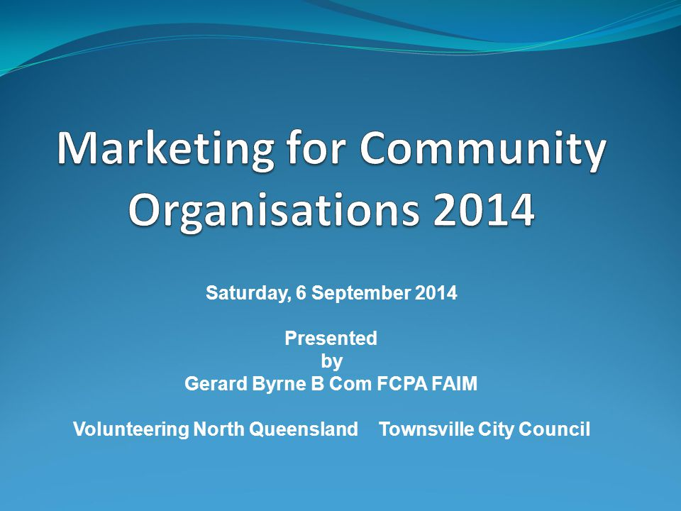 Saturday, 6 September 2014 Presented by Gerard Byrne B Com FCPA FAIM Volunteering North Queensland Townsville City Council