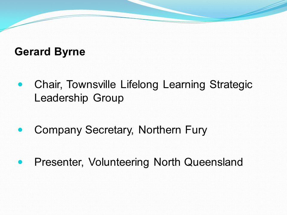 Gerard Byrne Chair, Townsville Lifelong Learning Strategic Leadership Group Company Secretary, Northern Fury Presenter, Volunteering North Queensland