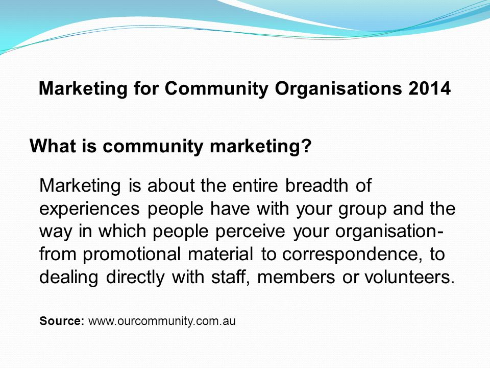 Marketing for Community Organisations 2014 Marketing, Promotion, Advertising Marketing – Why Promotion - How Advertising - Techniques