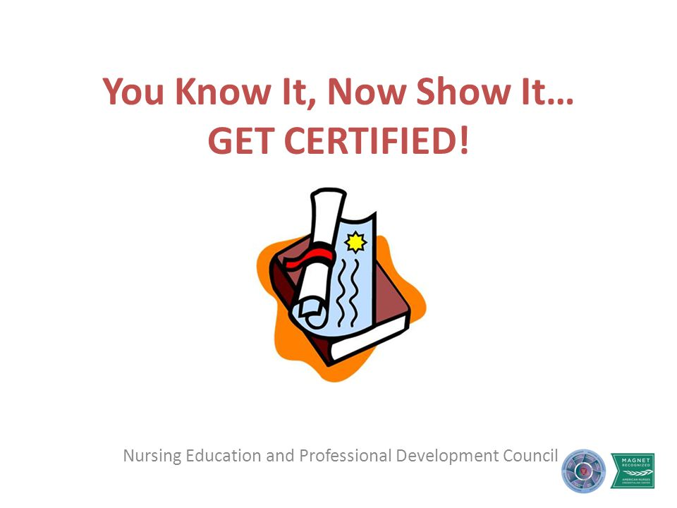 You Know It, Now Show It… GET CERTIFIED! Nursing Education and Professional Development Council