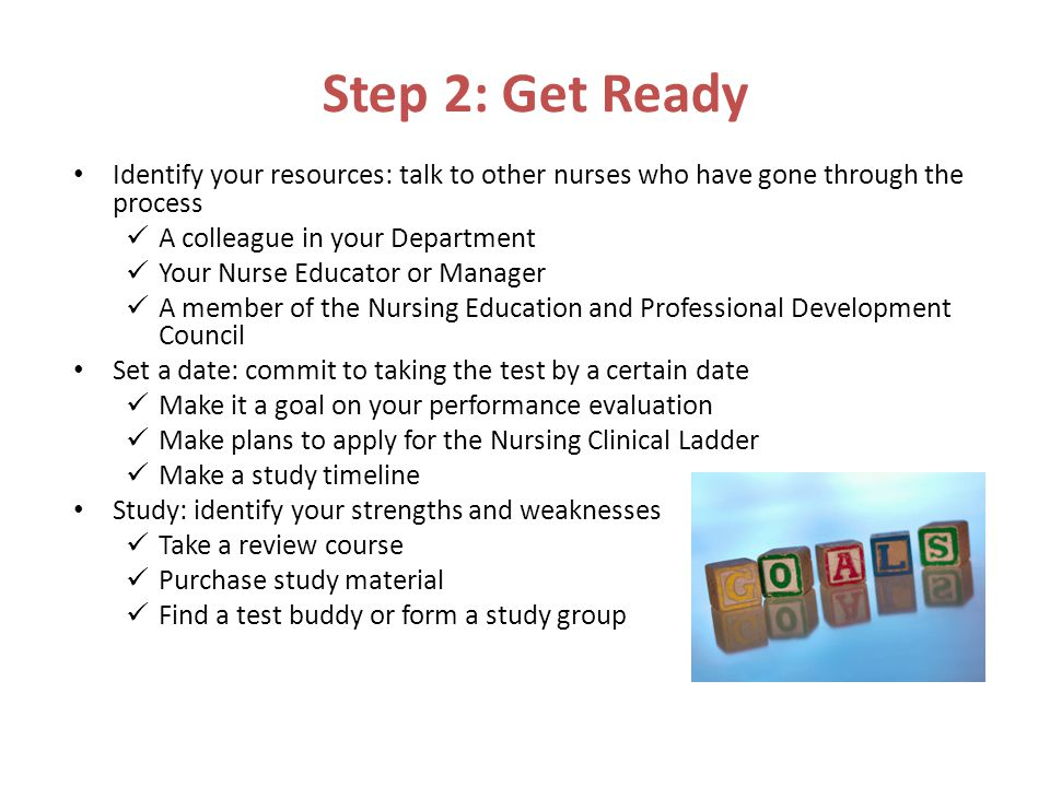 Step 2: Get Ready Identify your resources: talk to other nurses who have gone through the process A colleague in your Department Your Nurse Educator or Manager A member of the Nursing Education and Professional Development Council Set a date: commit to taking the test by a certain date Make it a goal on your performance evaluation Make plans to apply for the Nursing Clinical Ladder Make a study timeline Study: identify your strengths and weaknesses Take a review course Purchase study material Find a test buddy or form a study group