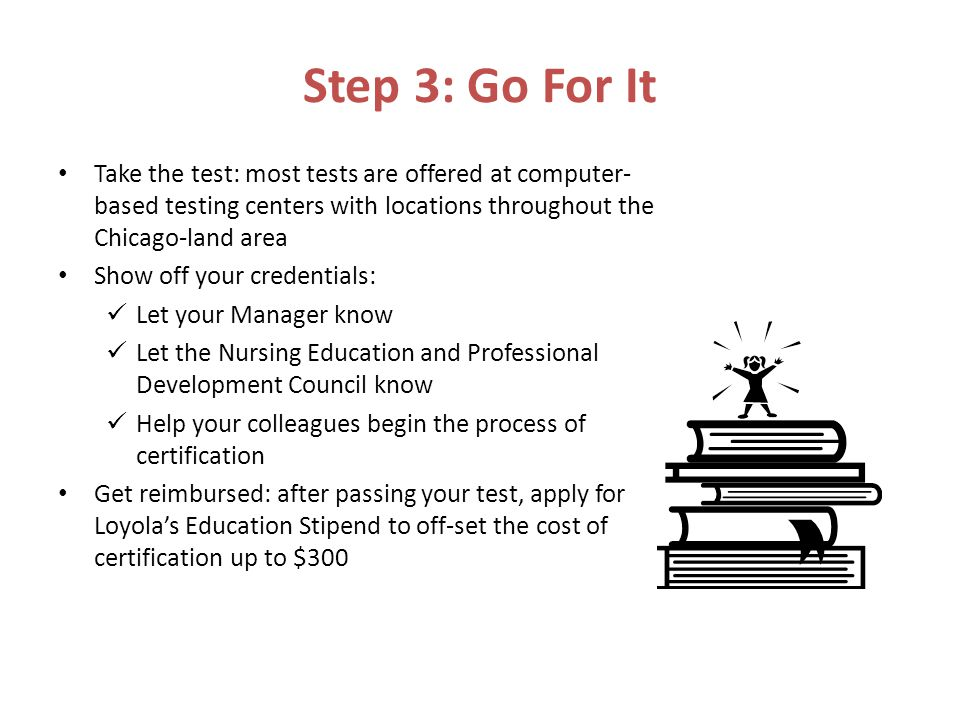 Step 3: Go For It Take the test: most tests are offered at computer- based testing centers with locations throughout the Chicago-land area Show off your credentials: Let your Manager know Let the Nursing Education and Professional Development Council know Help your colleagues begin the process of certification Get reimbursed: after passing your test, apply for Loyola's Education Stipend to off-set the cost of certification up to $300