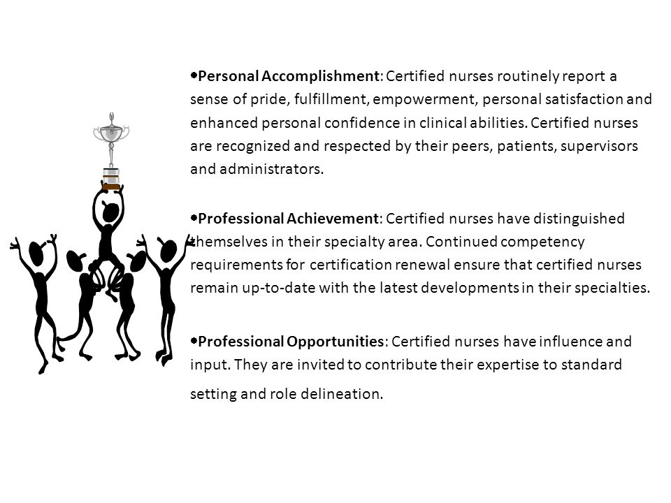  Personal Accomplishment: Certified nurses routinely report a sense of pride, fulfillment, empowerment, personal satisfaction and enhanced personal confidence in clinical abilities.