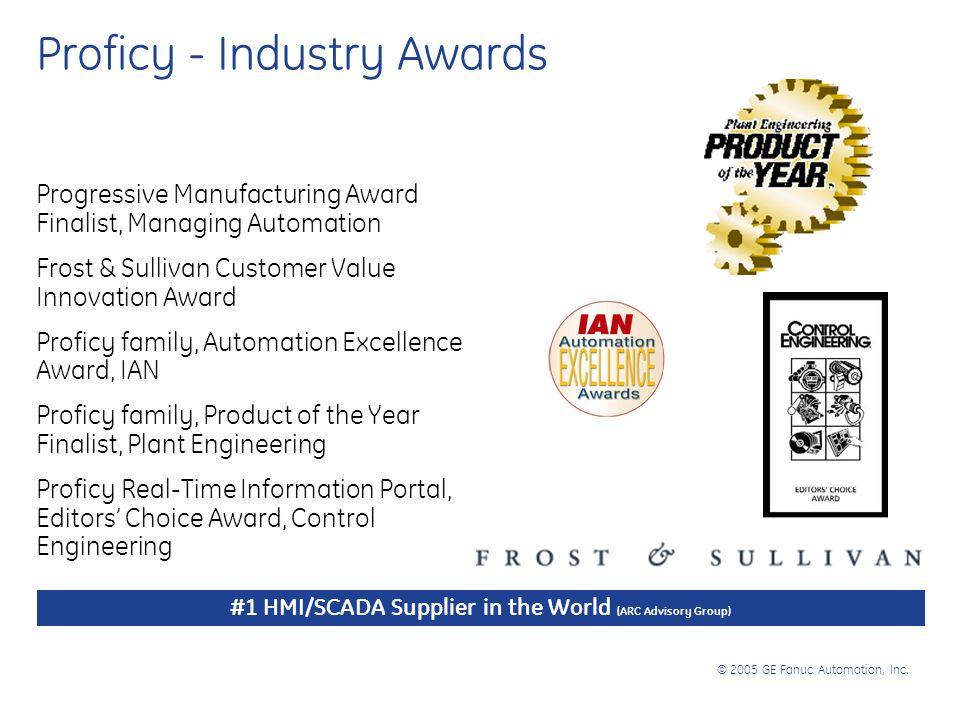 © 2005 GE Fanuc Automation, Inc. Proficy - Industry Awards Progressive Manufacturing Award Finalist, Managing Automation Frost & Sullivan Customer Val