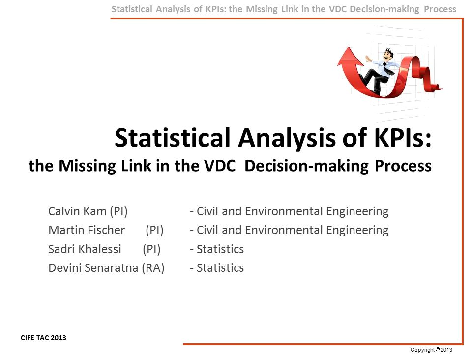 Copyright  2013 CIFE TAC 2013 Statistical Analysis of KPIs: the Missing Link in the VDC Decision-making Process How are we going to do it.