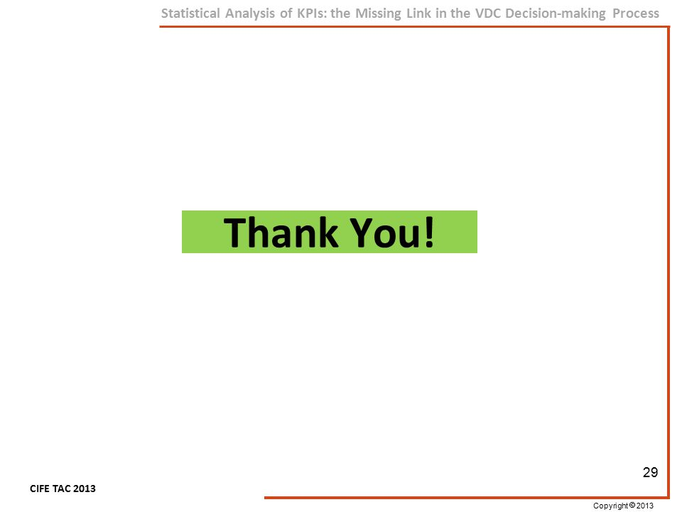 Copyright  2013 CIFE TAC 2013 Statistical Analysis of KPIs: the Missing Link in the VDC Decision-making Process Thank You! 29