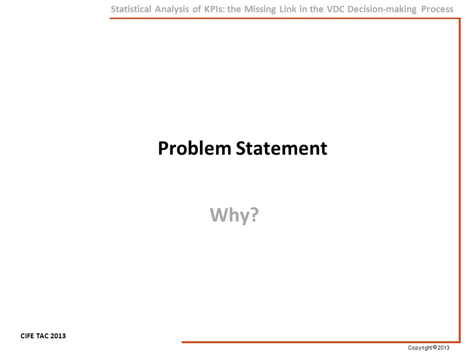 Copyright  2013 CIFE TAC 2013 Statistical Analysis of KPIs: the Missing Link in the VDC Decision-making Process Problem Statement Why?