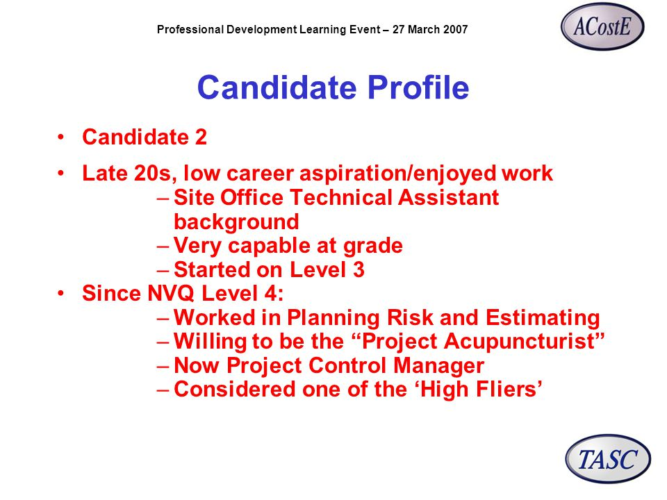 Professional Development Learning Event – 27 March 2007 Candidate Profile Candidate 2 Late 20s, low career aspiration/enjoyed work –Site Office Technical Assistant background –Very capable at grade –Started on Level 3 Since NVQ Level 4: –Worked in Planning Risk and Estimating –Willing to be the Project Acupuncturist –Now Project Control Manager –Considered one of the 'High Fliers'