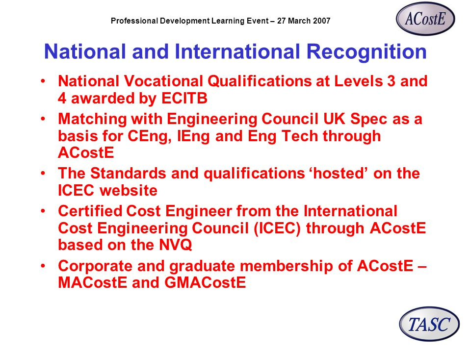 Professional Development Learning Event – 27 March 2007 National and International Recognition National Vocational Qualifications at Levels 3 and 4 awarded by ECITB Matching with Engineering Council UK Spec as a basis for CEng, IEng and Eng Tech through ACostE The Standards and qualifications 'hosted' on the ICEC website Certified Cost Engineer from the International Cost Engineering Council (ICEC) through ACostE based on the NVQ Corporate and graduate membership of ACostE – MACostE and GMACostE