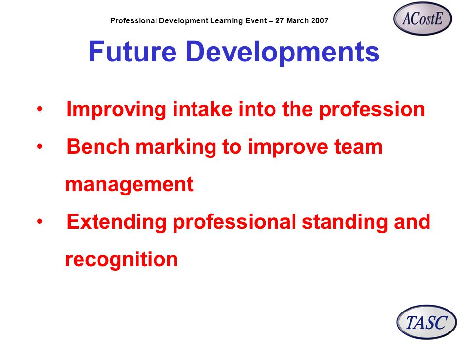 Professional Development Learning Event – 27 March 2007 Future Developments Improving intake into the profession Bench marking to improve team management Extending professional standing and recognition