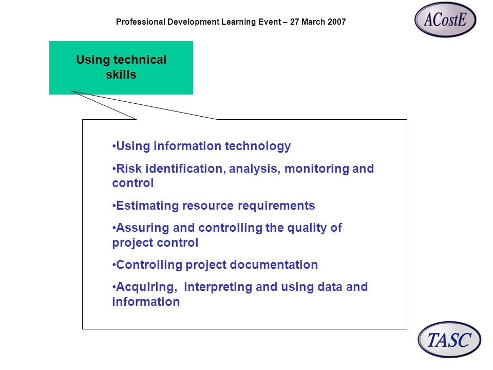 Professional Development Learning Event – 27 March 2007 Using technical skills Using information technology Risk identification, analysis, monitoring and control Estimating resource requirements Assuring and controlling the quality of project control Controlling project documentation Acquiring, interpreting and using data and information