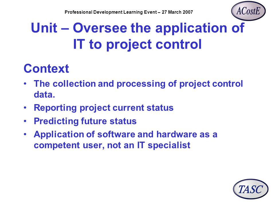 Professional Development Learning Event – 27 March 2007 Unit – Oversee the application of IT to project control Context The collection and processing of project control data.