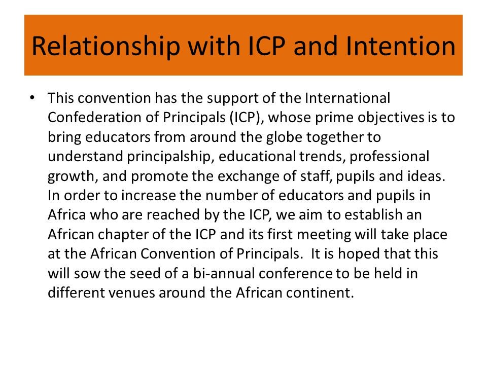 Relationship with ICP and Intention This convention has the support of the International Confederation of Principals (ICP), whose prime objectives is to bring educators from around the globe together to understand principalship, educational trends, professional growth, and promote the exchange of staff, pupils and ideas.