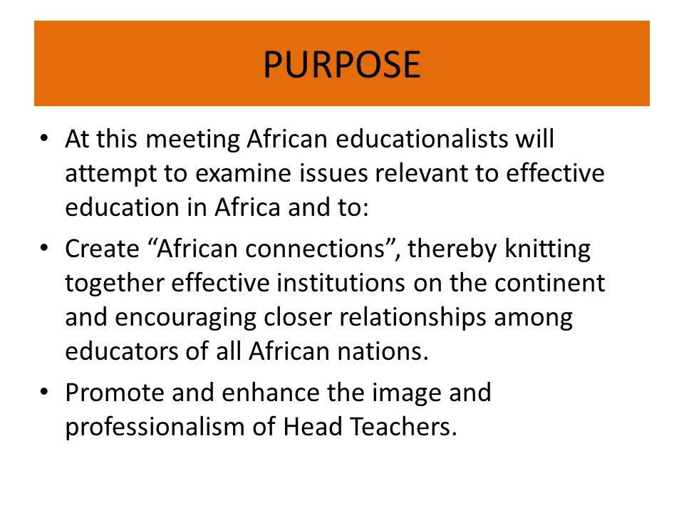 PURPOSE At this meeting African educationalists will attempt to examine issues relevant to effective education in Africa and to: Create African connections , thereby knitting together effective institutions on the continent and encouraging closer relationships among educators of all African nations.