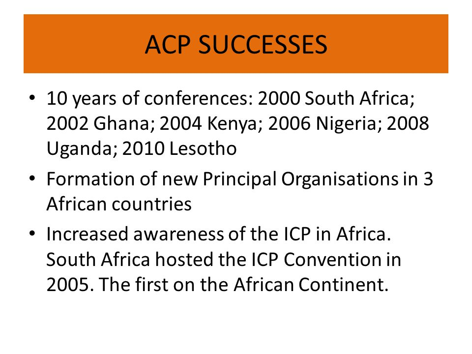 ACP SUCCESSES 10 years of conferences: 2000 South Africa; 2002 Ghana; 2004 Kenya; 2006 Nigeria; 2008 Uganda; 2010 Lesotho Formation of new Principal Organisations in 3 African countries Increased awareness of the ICP in Africa.