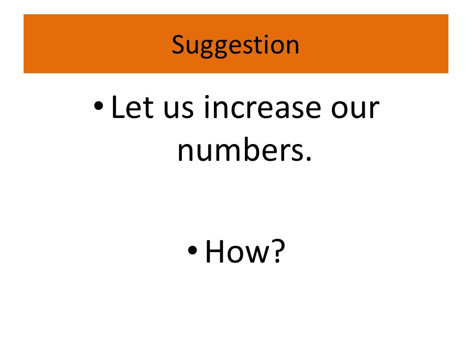 Suggestion Let us increase our numbers. How