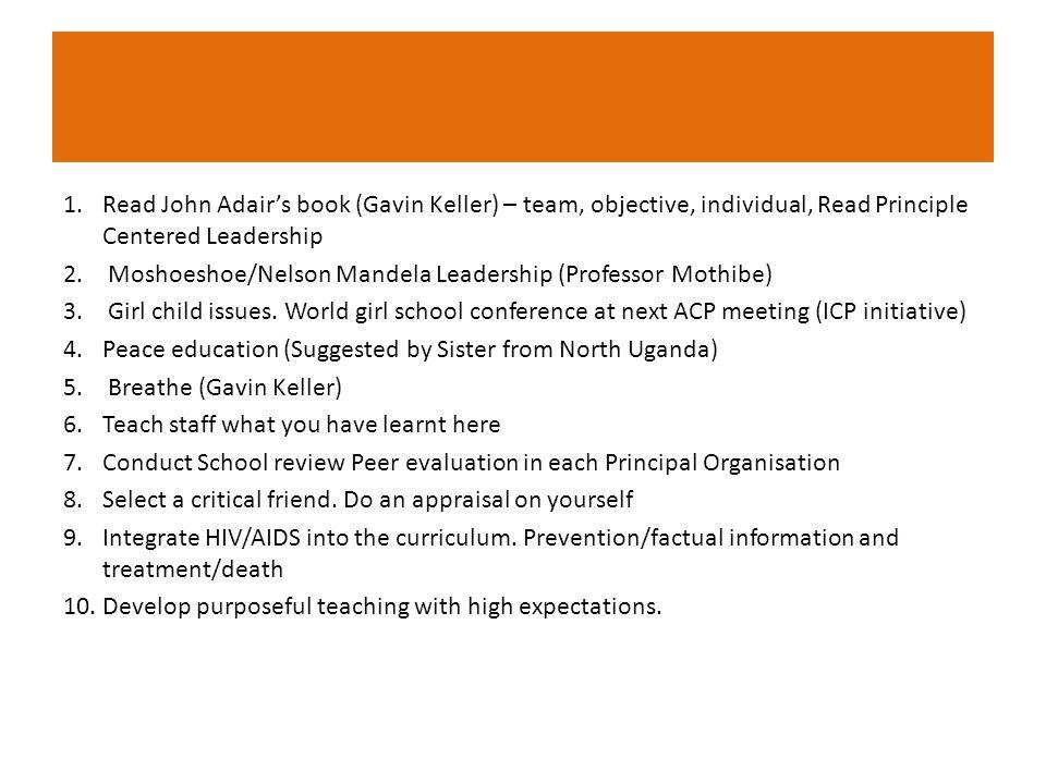 1.Read John Adair's book (Gavin Keller) – team, objective, individual, Read Principle Centered Leadership 2.