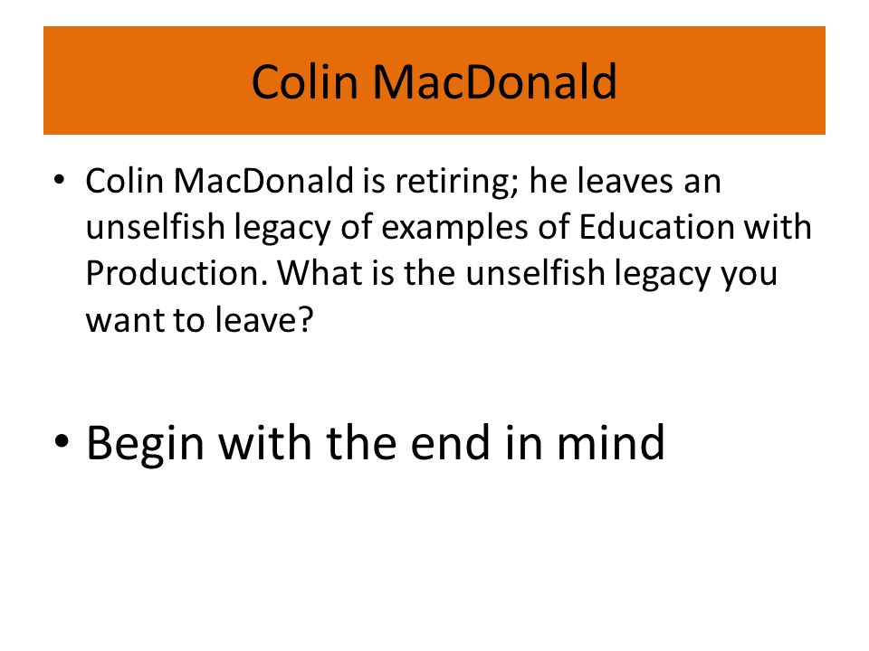 Colin MacDonald Colin MacDonald is retiring; he leaves an unselfish legacy of examples of Education with Production.