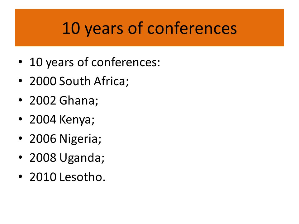 10 years of conferences 10 years of conferences: 2000 South Africa; 2002 Ghana; 2004 Kenya; 2006 Nigeria; 2008 Uganda; 2010 Lesotho.