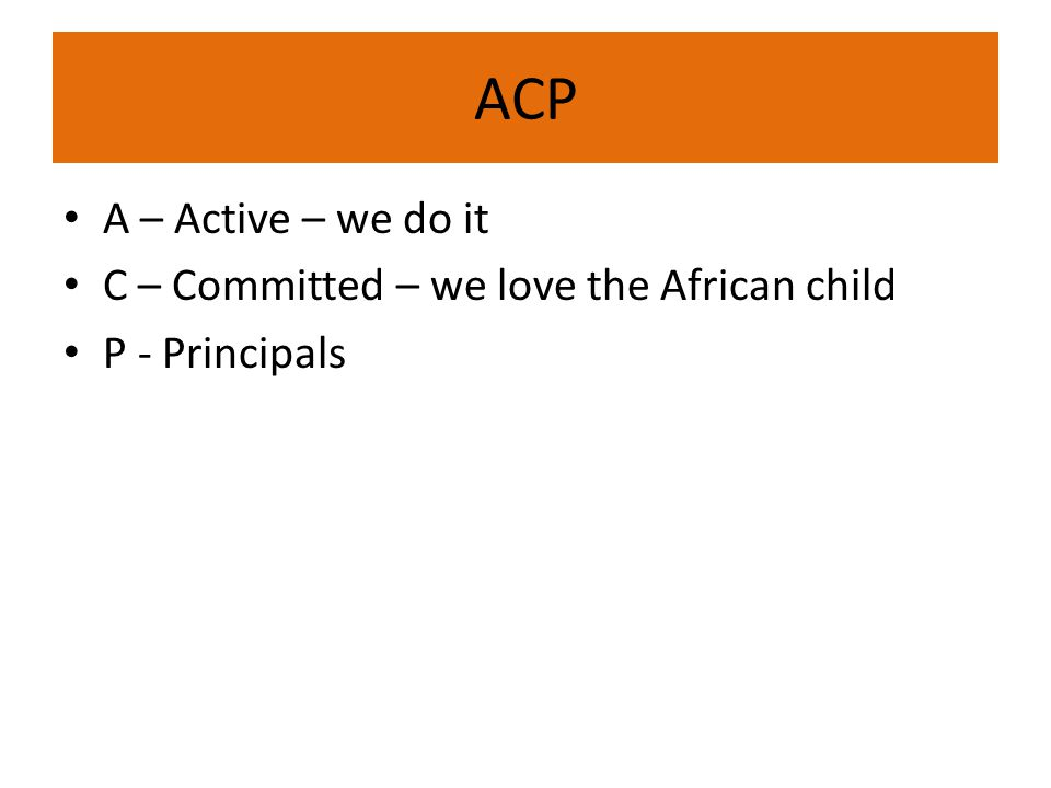 ACP A – Active – we do it C – Committed – we love the African child P - Principals