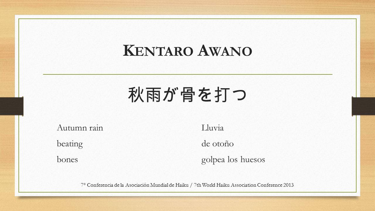 K ENTARO A WANO Autumn rain beating bones Lluvia de otoño golpea los huesos 7° Conferencia de la Asociación Mundial de Haiku / 7th World Haiku Associa
